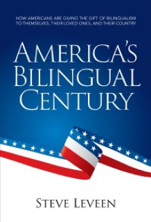 An Interview with Steve Leveen, Author of America's Bilingual Century: How Americans Are Giving the Gift of Bilingualism to Themselves, Their Loved Ones, and Their Country